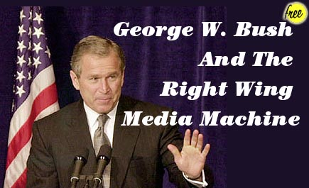 George W. Bush And The Right Wing Media Machine