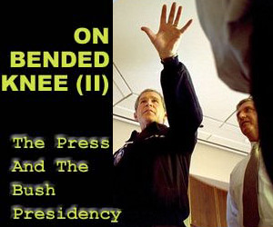 On Bended Knee II: The Media Treatment Of Bush